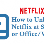 How to Unblock Netflix at School or Office