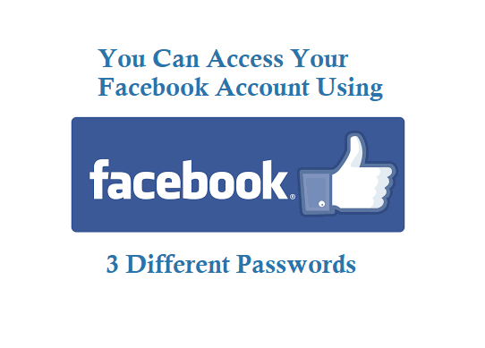 You can Access Facebook account by using 3 different passwords