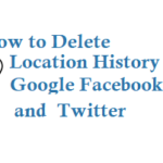 How to Delete Location History on Google Facebook and Twitter