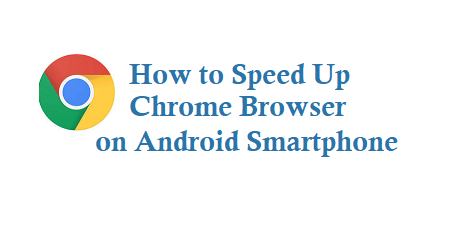 How to Speed Up or faster Chrome Browser on Android Smartphone