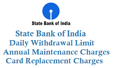 state bank of india daily withdrawal limit from atm annual maintenance charges card replacement charges
