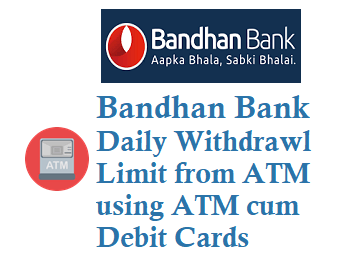 bandhan bank daily withdrawal limit for visa and rupay atm cum debit cards
