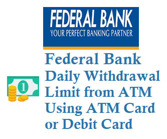 federal bank daily withdrawal limit from atm using visa and rupay atm cards 2019