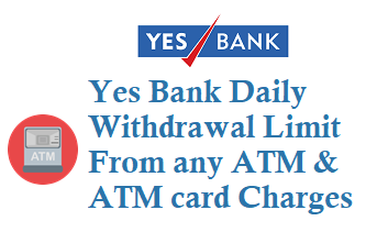 Yes Bank Daily Withdrawal Limit from ATM and Charges