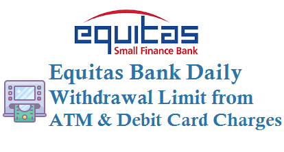Equitas bank daily withdrawal limit and atm debit card charges