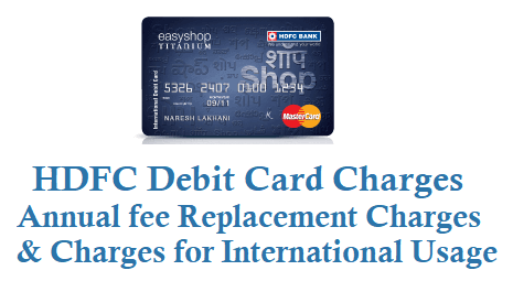 HDFC Debit Card Charges Annual fee and Replacement Charges International Usage